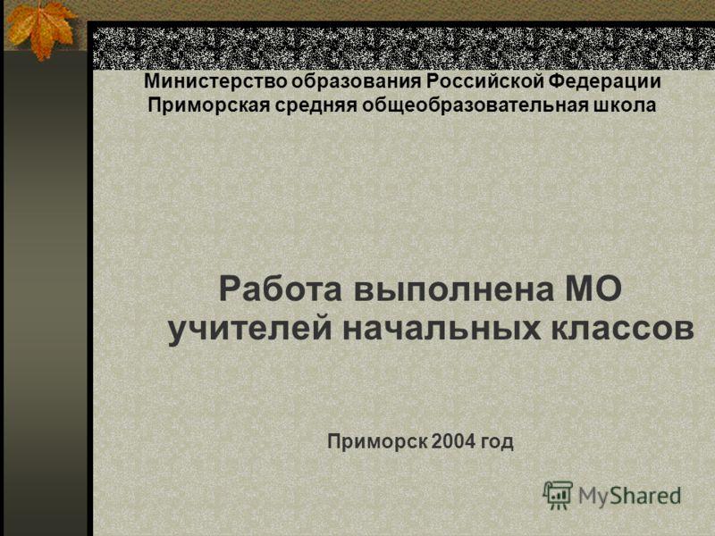 Министерство образования Российской Федерации Приморская средняя общеобразовательная школа Работа выполнена МО учителей начальных классов Приморск 2004 год