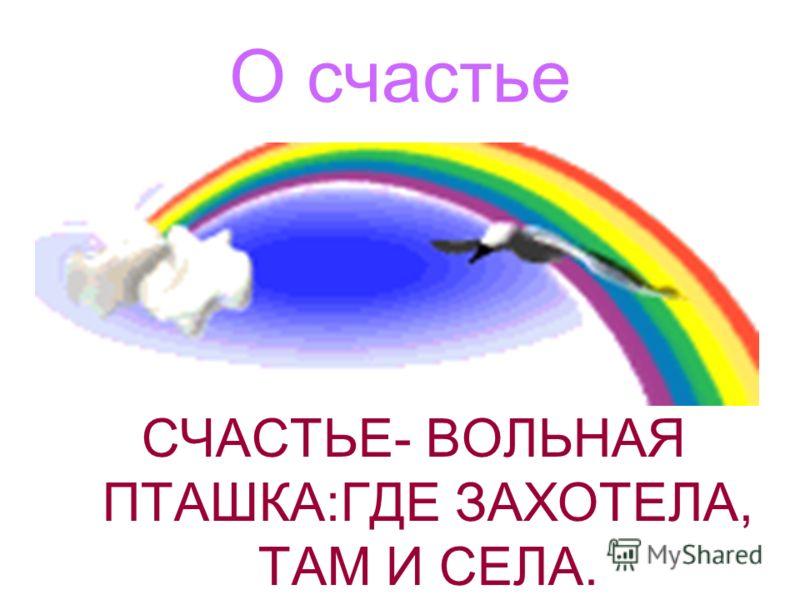О счастье СЧАСТЬЕ- ВОЛЬНАЯ ПТАШКА:ГДЕ ЗАХОТЕЛА, ТАМ И СЕЛА.