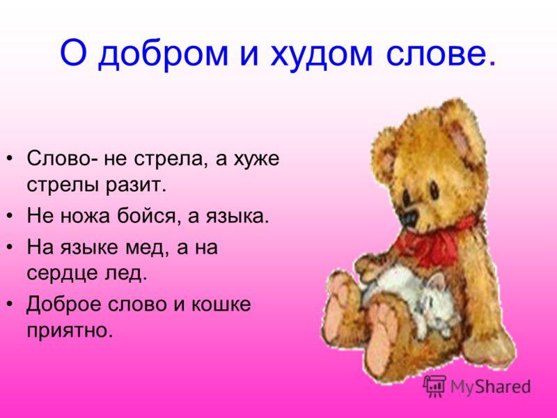 О добром и худом слове. Слово- не стрела, а хуже стрелы разит. Не ножа бойся, а языка. На языке мед, а на сердце лед. Доброе слово и кошке приятно.