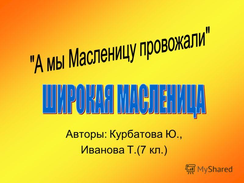 Авторы: Курбатова Ю., Иванова Т.(7 кл.)