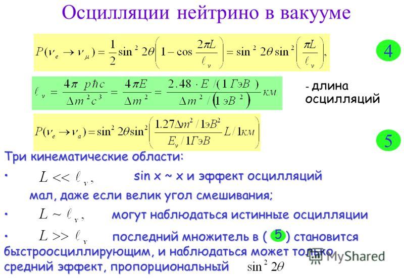 Осцилляции нейтрино в вакууме - - длина осцилляций Три кинематические области: sin x ~ x и эффект осцилляций sin x ~ x и эффект осцилляций мал, даже если велик угол смешивания; мал, даже если велик угол смешивания; могут наблюдаться истинные осцилляц