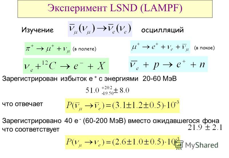 Эксперимент LSND (LAMPF) Изучениеосцилляций Зарегистрирован избыток e + с энергиями 20-60 MэВ что отвечает Зарегистрировано 40 e - (60-200 МэВ) вместо ожидавшегося фона что соответствует (в полете) (в покое)