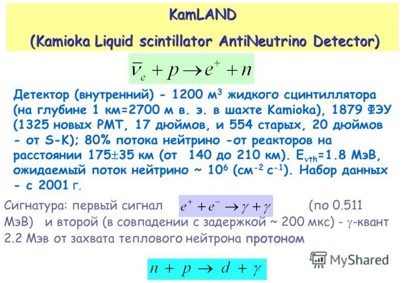 KamLAND (Kamioka Liquid scintillator AntiNeutrino Detector) (Kamioka Liquid scintillator AntiNeutrino Detector) Детектор (внутренний) - 1200 м 3 жидкого сцинтиллятора (на глубине 1 км=2700 м в. э. в шахте Kamioka), 1879 ФЭУ (1325 новых PMT, 17 дюймов