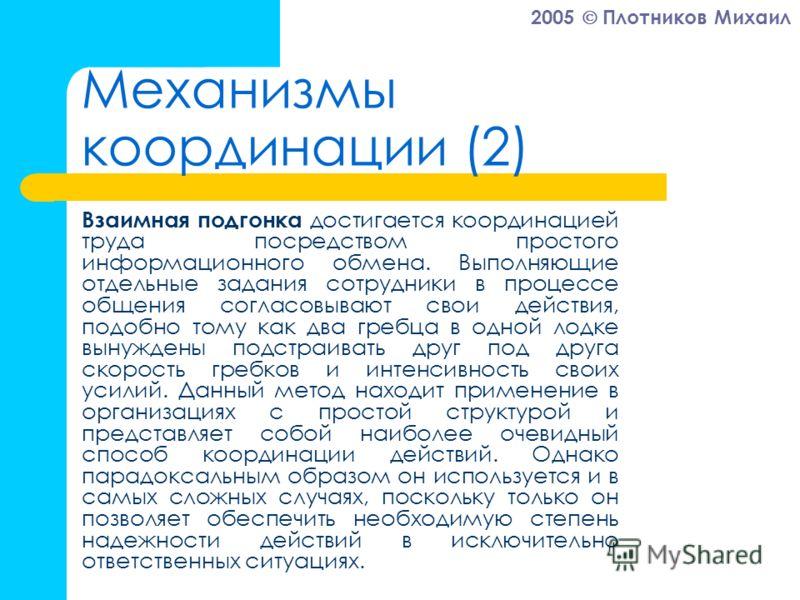 2005 Плотников Михаил Механизмы координации (2) Взаимная подгонка достигается координацией труда посредством простого информационного обмена. Выполняющие отдельные задания сотрудники в процессе общения согласовывают свои действия, подобно тому как дв