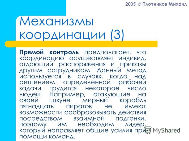 2005 Плотников Михаил Механизмы координации (3) Прямой контроль предполагает, что координацию осуществляет индивид, отдающий распоряжения и приказы другим сотрудникам. Данный метод используется в случаях, когда над решением определенной рабочей задач