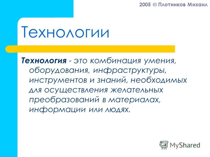 2005 Плотников Михаил Технологии Технология - это комбинация умения, оборудования, инфраструктуры, инструментов и знаний, необходимых для осуществления желательных преобразований в материалах, информации или людях.