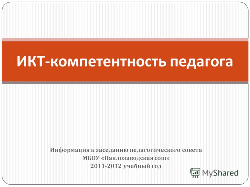 Информация к заседанию педагогического совета МБОУ « Павлозаводская сош » 2011-2012 учебный год ИКТ - компетентность педагога