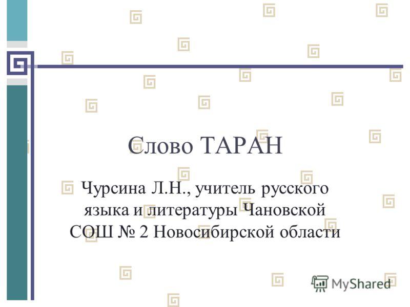 Слово ТАРАН Чурсина Л.Н., учитель русского языка и литературы Чановской СОШ 2 Новосибирской области