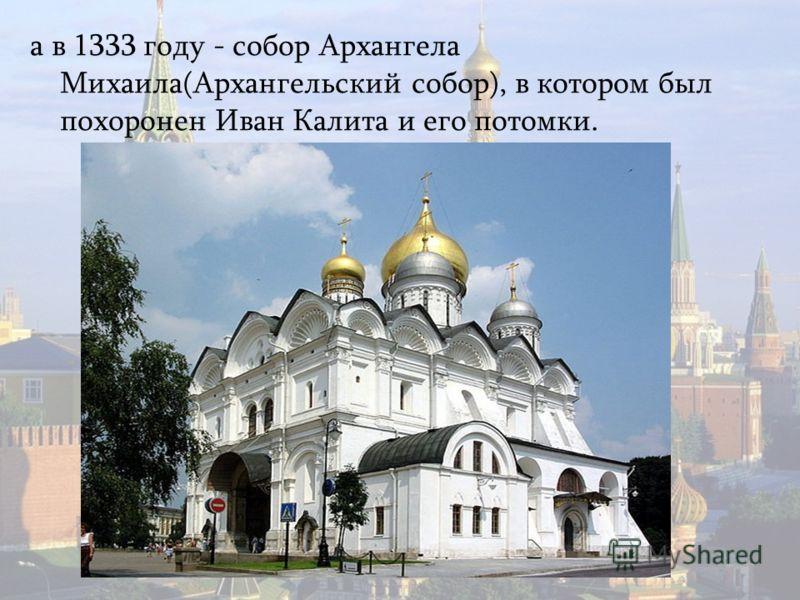 а в 1333 году - собор Архангела Михаила(Архангельский собор), в котором был похоронен Иван Калита и его потомки.