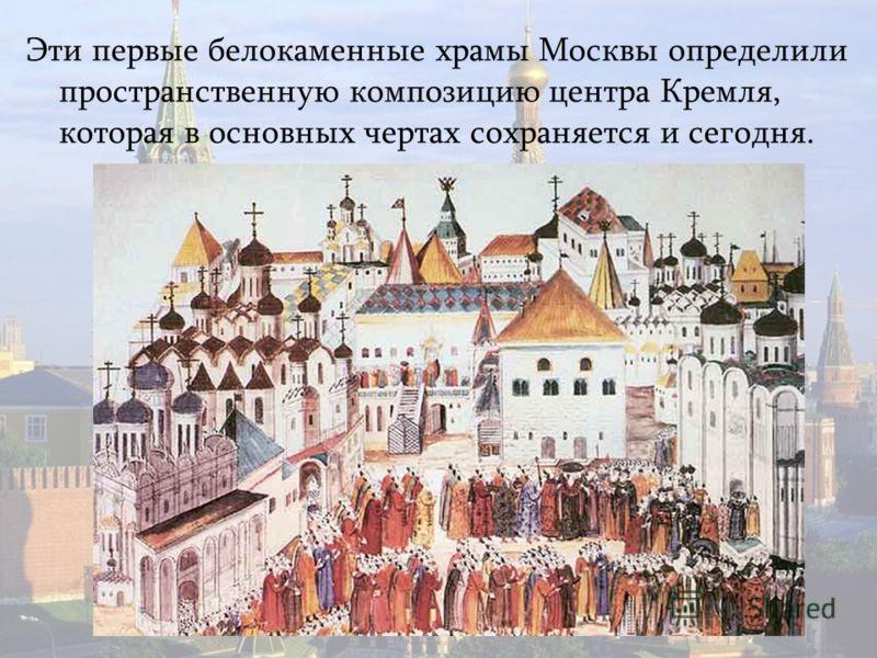 Эти первые белокаменные храмы Москвы определили пространственную композицию центра Кремля, которая в основных чертах сохраняется и сегодня.