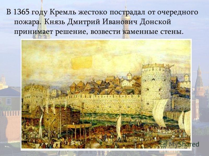 В 1365 году Кремль жестоко пострадал от очередного пожара. Князь Дмитрий Иванович Донской принимает решение, возвести каменные стены.