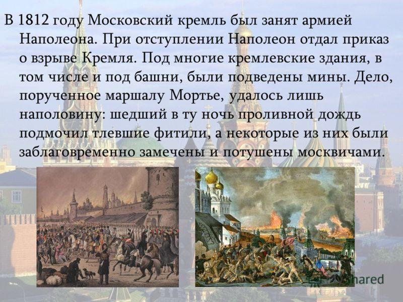 В 1812 году Московский кремль был занят армией Наполеона. При отступлении Наполеон отдал приказ о взрыве Кремля. Под многие кремлевские здания, в том числе и под башни, были подведены мины. Дело, порученное маршалу Мортье, удалось лишь наполовину: ше