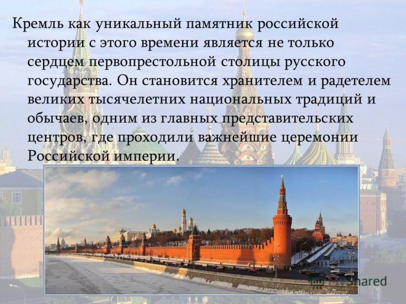 Кремль как уникальный памятник российской истории с этого времени является не только сердцем первопрестольной столицы русского государства. Он становится хранителем и радетелем великих тысячелетних национальных традиций и обычаев, одним из главных пр