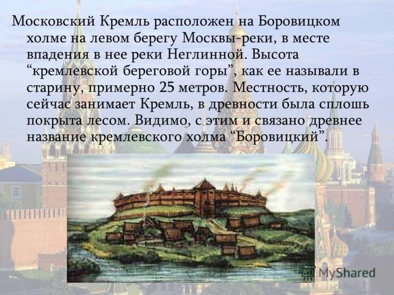 Московский Кремль расположен на Боровицком холме на левом берегу Москвы-реки, в месте впадения в нее реки Неглинной. Высота кремлевской береговой горы, как ее называли в старину, примерно 25 метров. Местность, которую сейчас занимает Кремль, в древно