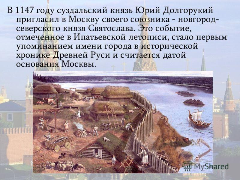 В 1147 году суздальский князь Юрий Долгорукий пригласил в Москву своего союзника - новгород- северского князя Святослава. Это событие, отмеченное в Ипатьевской летописи, стало первым упоминанием имени города в исторической хронике Древней Руси и счит