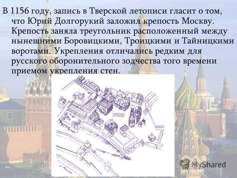 В 1156 году, запись в Тверской летописи гласит о том, что Юрий Долгорукий заложил крепость Москву. Крепость заняла треугольник расположенный между нынешними Боровицкими, Троицкими и Тайницкими воротами. Укрепления отличались редким для русского оборо
