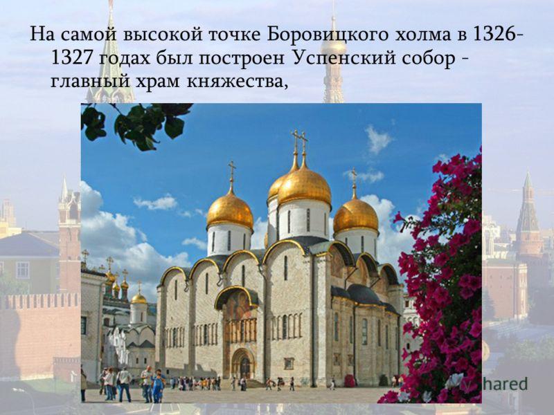 На самой высокой точке Боровицкого холма в 1326- 1327 годах был построен Успенский собор - главный храм княжества,