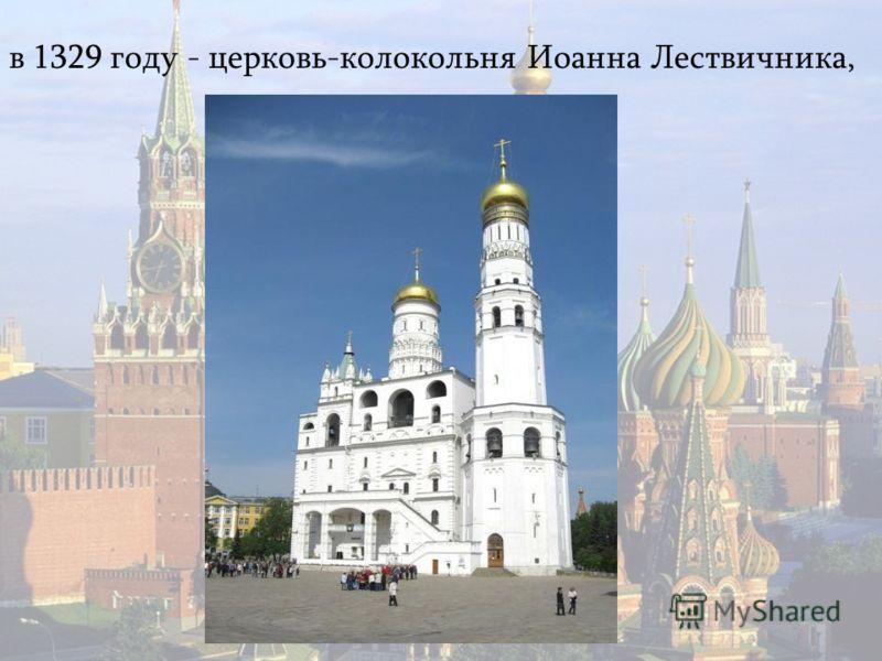 в 1329 году - церковь-колокольня Иоанна Лествичника,