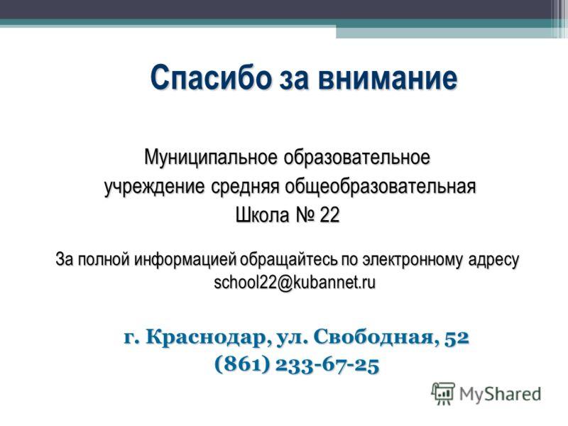 Спасибо за внимание Муниципальное образовательное учреждение средняя общеобразовательная учреждение средняя общеобразовательная Школа 22 За полной информацией обращайтесь по электронному адресу school22@kubannet.ru г. Краснодар, ул. Свободная, 52 (86