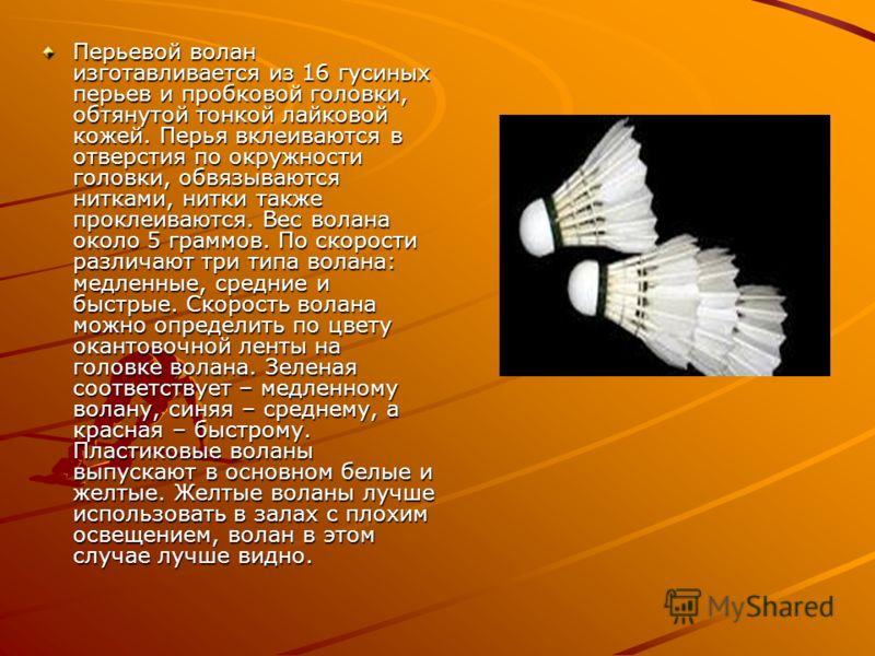 Перьевой волан изготавливается из 16 гусиных перьев и пробковой головки, обтянутой тонкой лайковой кожей. Перья вклеиваются в отверстия по окружности головки, обвязываются нитками, нитки также проклеиваются. Вес волана около 5 граммов. По скорости ра