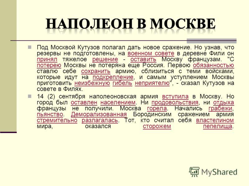 Под Москвой Кутузов полагал дать новое сражение. Но узнав, что резервы не подготовлены, на военном совете в деревне Фили он принял тяжелое решение - оставить Москву французам.
