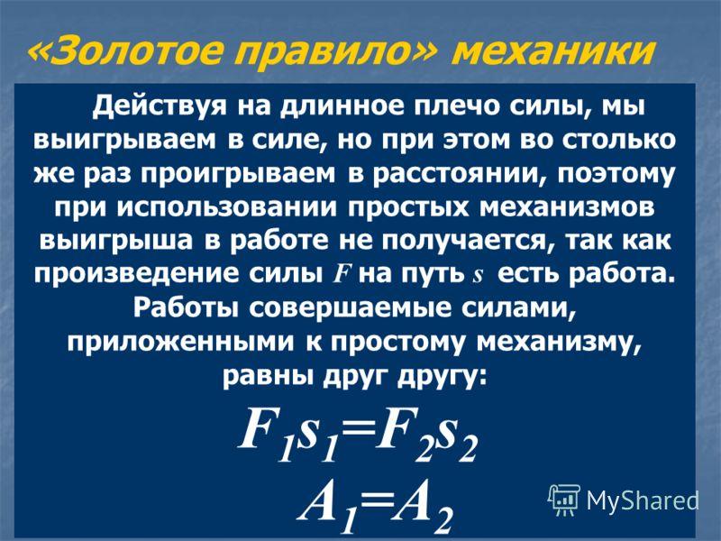 Действуя на длинное плечо силы, мы выигрываем в силе, но при этом во столько же раз проигрываем в расстоянии, поэтому при использовании простых механизмов выигрыша в работе не получается, так как произведение силы F на путь s есть работа. Работы сове