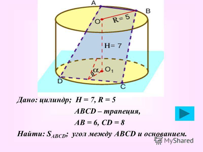 Дано: цилиндр; Н = 7, R = 5 АВСD – трапеция, АВ = 6, СD = 8 Найти: S ABCD ; угол между АВСD и основанием.