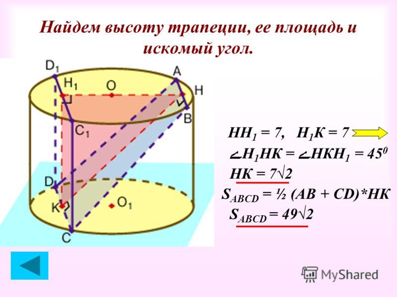 Найдем высоту трапеции, ее площадь и искомый угол. НН 1 = 7, Н 1 К = 7 ےН 1 НК = ےНКН 1 = 45 0 НК = 72 S ABCD = ½ (АВ + СD)*НК S АВСD = 492