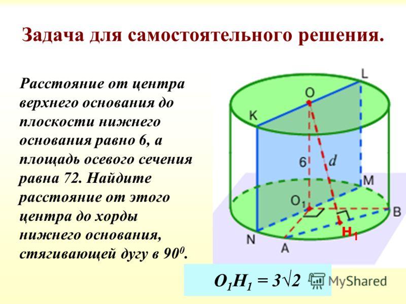 Задача для самостоятельного решения. Расстояние от центра верхнего основания до плоскости нижнего основания равно 6, а площадь осевого сечения равна 72. Найдите расстояние от этого центра до хорды нижнего основания, стягивающей дугу в 90 0. О 1 Н 1 =