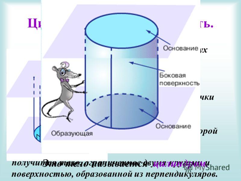 Цилиндрическая поверхность. Если в одной из двух параллельных плоскостей взять окружность, и из каждой ее точки восстановить перпендикуляр до пересечения со второй плоскостью, то получится тело, ограниченное двумя кругами и поверхностью, образованной