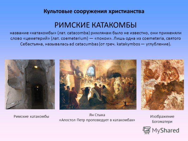 Культовые сооружения христианства РИМСКИЕ КАТАКОМБЫ название «катакомбы» (лат. catacomba) римлянам было не известно, они применяли слово «цеметерий» (лат. coemeterium) «покои». Лишь одна из coemeteria, святого Себастьяна, называлась ad catacumbas (от