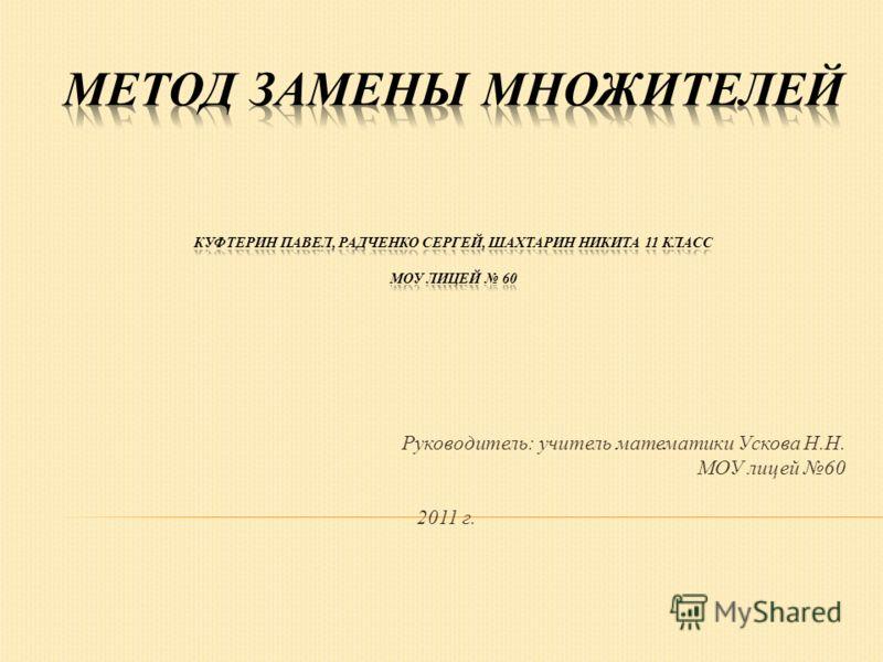Руководитель: учитель математики Ускова Н.Н. МОУ лицей 60 2011 г.