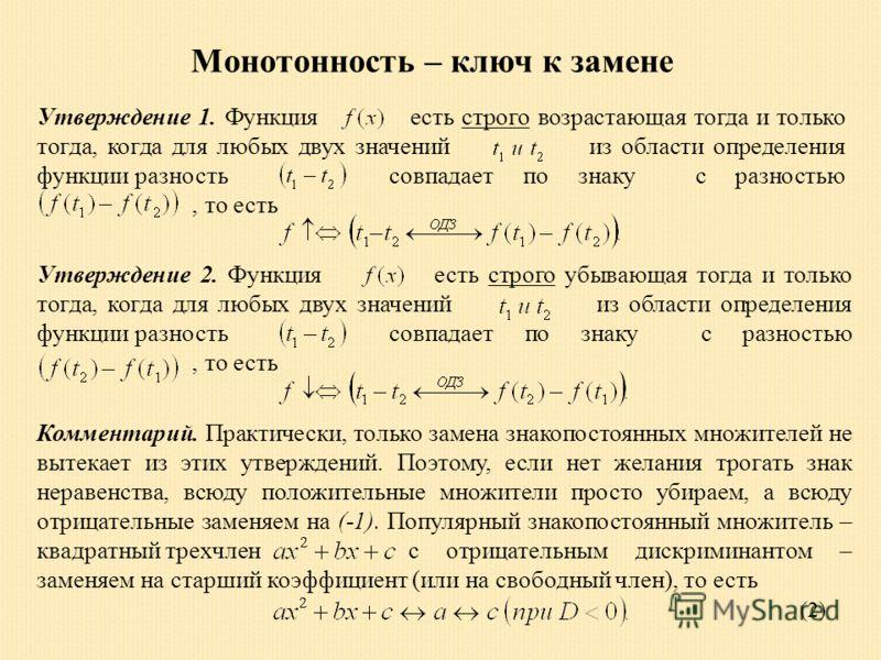 Монотонность – ключ к замене Утверждение 1. Функция есть строго возрастающая тогда и только тогда, когда для любых двух значений из области определения функции разность совпадает по знаку с разностью, то есть Утверждение 2. Функция есть строго убываю