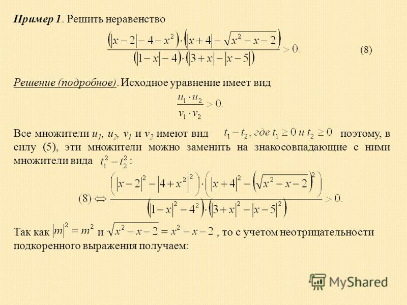 Пример 1. Решить неравенство Решение (подробное). Исходное уравнение имеет вид Все множители u 1, u 2, v 1 и v 2 имеют вид поэтому, в силу (5), эти множители можно заменить на знакосовпадающие с ними множители вида : (8) Так как и, то с учетом неотри