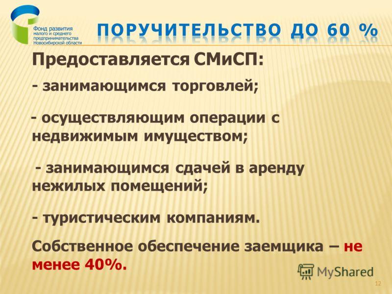 Предоставляется СМиСП: - занимающимся торговлей; - осуществляющим операции с недвижимым имуществом; - занимающимся сдачей в аренду нежилых помещений; - туристическим компаниям. Собственное обеспечение заемщика – не менее 40%. 12
