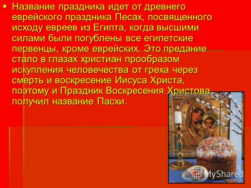 Название праздника идет от древнего еврейского праздника Песах, посвященного исходу евреев из Египта, когда высшими силами были погублены все египетские первенцы, кроме еврейских. Это предание стало в глазах христиан прообразом искупления человечеств