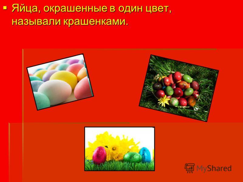 Яйца, окрашенные в один цвет, называли крашенками. Яйца, окрашенные в один цвет, называли крашенками.