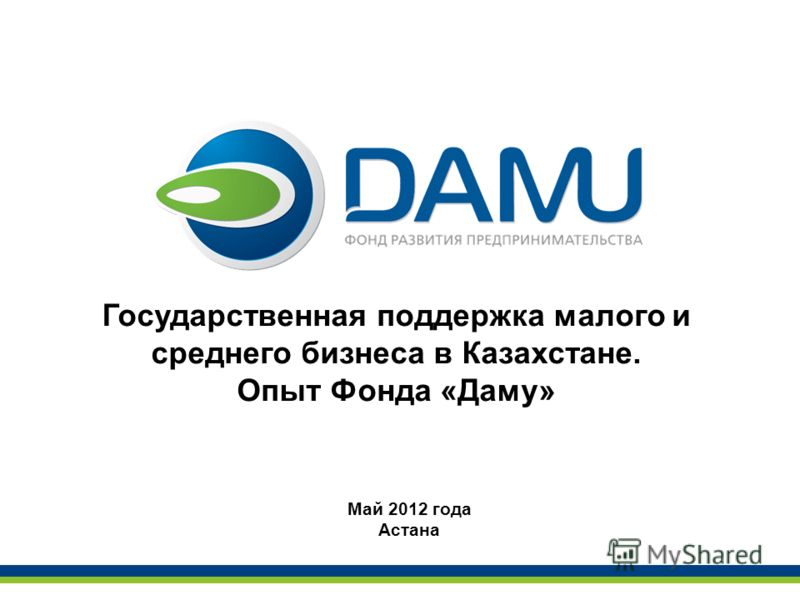 Государственная поддержка малого и среднего бизнеса в Казахстане. Опыт Фонда «Даму» Май 2012 года Астана
