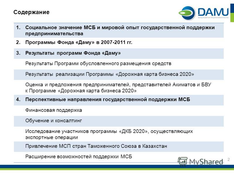 Содержание 1.Социальное значение МСБ и мировой опыт государственной поддержки предпринимательства 2.Программы Фонда «Даму» в 2007-2011 гг. 3.Результаты программ Фонда «Даму» Результаты Программ обусловленного размещения средств Результаты реализации