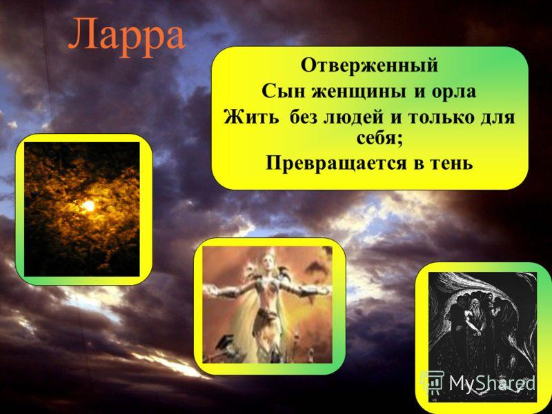 Ларра Отверженный Сын женщины и орла Жить без людей и только для себя; Превращается в тень