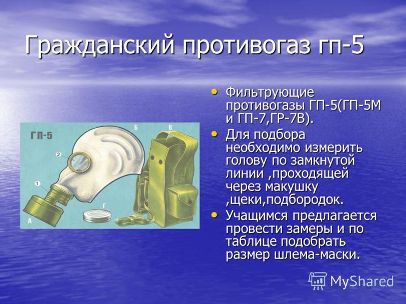 Гражданский противогаз гп-5 Фильтрующие противогазы ГП-5(ГП-5М и ГП-7,ГР-7В). Фильтрующие противогазы ГП-5(ГП-5М и ГП-7,ГР-7В). Для подбора необходимо измерить голову по замкнутой линии,проходящей через макушку,щеки,подбородок. Для подбора необходимо