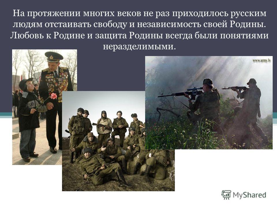 На протяжении многих веков не раз приходилось русским людям отстаивать свободу и независимость своей Родины. Любовь к Родине и защита Родины всегда были понятиями неразделимыми.