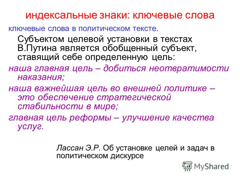 индексальные знаки: ключевые слова ключевые слова в политическом тексте. Субъектом целевой установки в текстах В.Путина является обобщенный субъект, ставящий себе определенную цель: наша главная цель – добиться неотвратимости наказания; наша важнейша