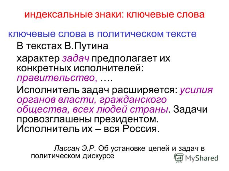 индексальные знаки: ключевые слова ключевые слова в политическом тексте В текстах В.Путина характер задач предполагает их конкретных исполнителей: правительство, …. Исполнитель задач расширяется: усилия органов власти, гражданского общества, всех люд