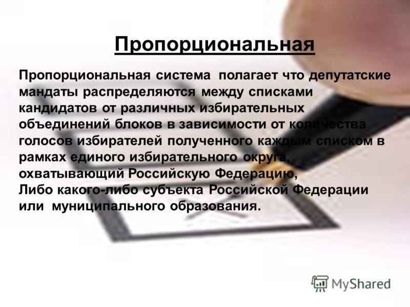 Пропорциональная Пропорциональная система полагает что депутатские мандаты распределяются между списками кандидатов от различных избирательных объединений блоков в зависимости от количества голосов избирателей полученного каждым списком в рамках един