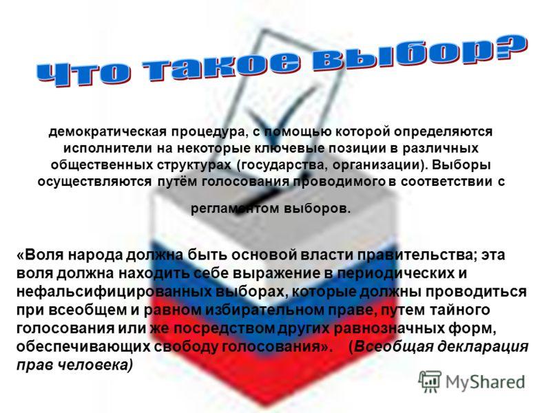 демократическая процедура, с помощью которой определяются исполнители на некоторые ключевые позиции в различных общественных структурах (государства, организации). Выборы осуществляются путём голосования проводимого в соответствии с регламентом выбор