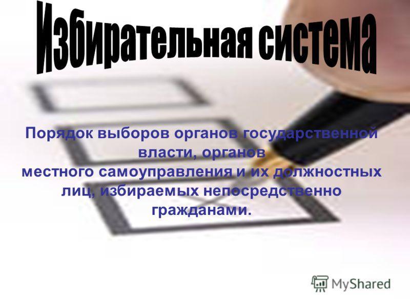 Порядок выборов органов государственной власти, органов местного самоуправления и их должностных лиц, избираемых непосредственно гражданами.