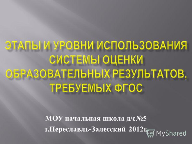 МОУ начальная школа д / с 5 г. Переславль - Залесский 2012 г