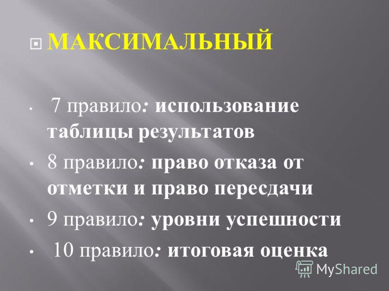 МАКСИМАЛЬНЫЙ 7 правило : использование таблицы результатов 8 правило : право отказа от отметки и право пересдачи 9 правило : уровни успешности 10 правило : итоговая оценка