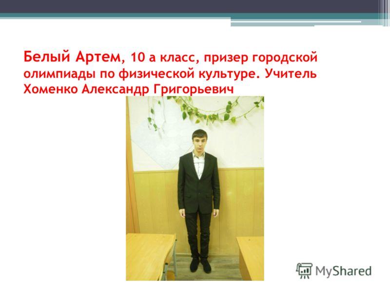 Белый Артем, 10 а класс, призер городской олимпиады по физической культуре. Учитель Хоменко Александр Григорьевич